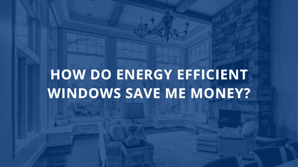 How Do Energy Efficient Windows Save Me Money?